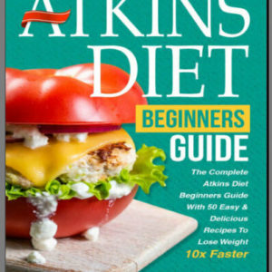 The Atkins Diet For Beginners Guide With 50 Easy & Delicious Recipes Ebook
