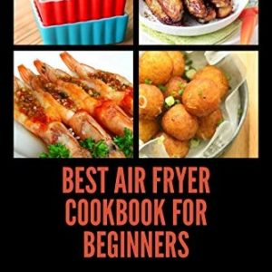 Best Air Fryer Cookbook for Beginners: Healthy, Delicious & Mouth Watering Recipes eBook