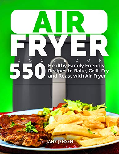Air Fryer Cookbook: 550 Healthy Family Friendly Recipes to Bake, Grill, Fry and Roast with Air Fryer eBook