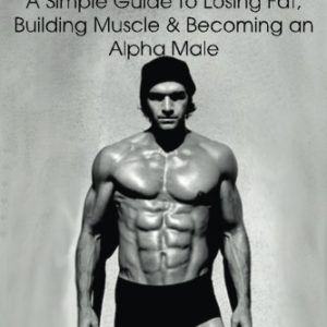 Intermittent Fasting 101: A Simple Guide to Losing Fat, Building Muscle and Becoming an Alpha Male eBook