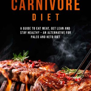 Carnivore Diet: Eat Meat, Get Lean, and Stay Healthy An Alternative for Paleo and Keto Diet eBook